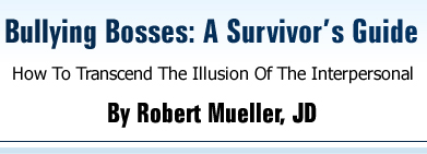 Bullying Bosses: A Survivor's Guide - How To Transcend The Illusion Of The Interpersonal, by Robert Mueller, JD